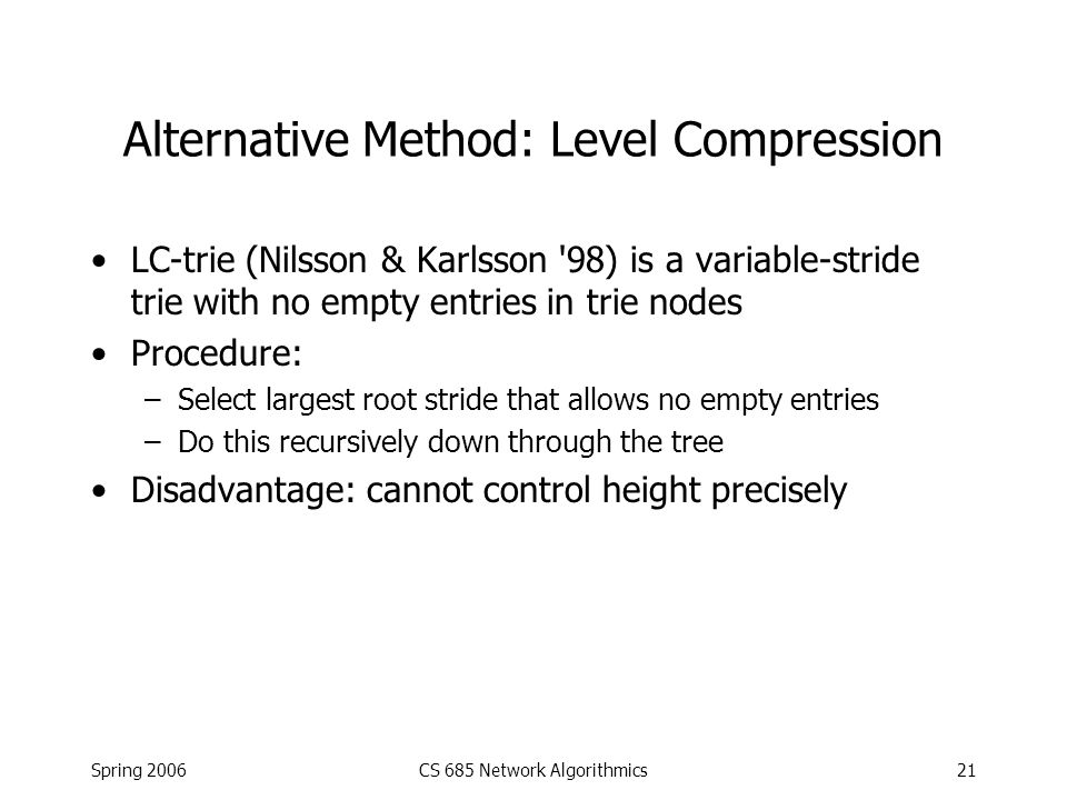 Spring 2006CS 685 Network Algorithmics21 Alternative Method: Level Compression LC-trie (Nilsson & Karlsson '98) is a variable-stride trie with no empt