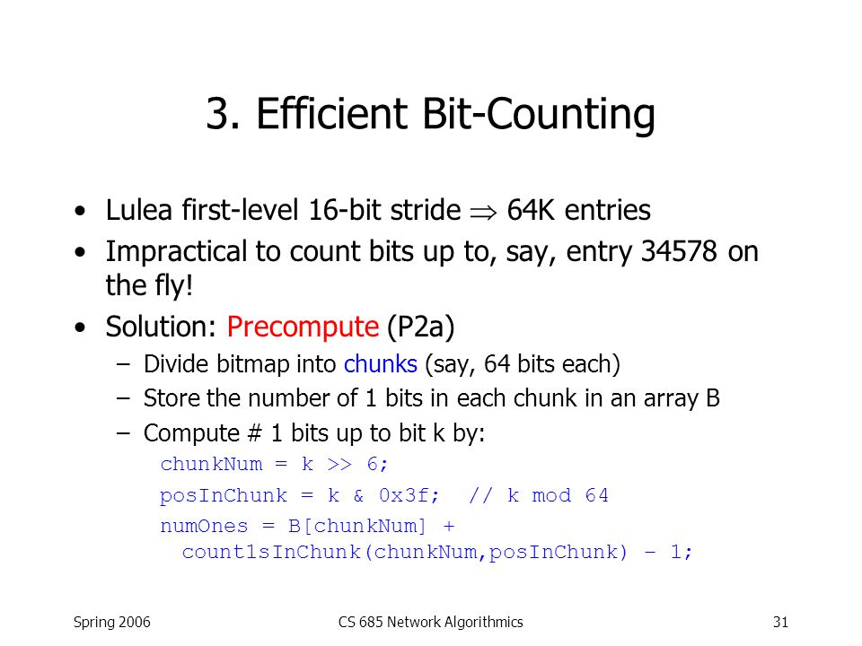 Spring 2006CS 685 Network Algorithmics31 3. Efficient Bit-Counting Lulea first-level 16-bit stride  64K entries Impractical to count bits up to, say,