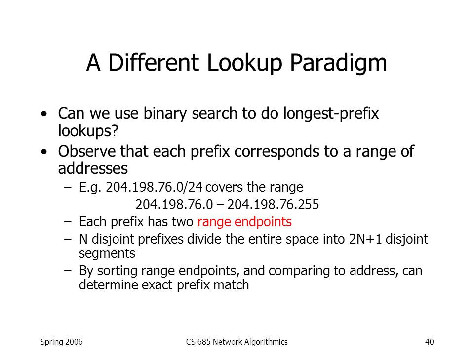 Spring 2006CS 685 Network Algorithmics40 A Different Lookup Paradigm Can we use binary search to do longest-prefix lookups? Observe that each prefix c