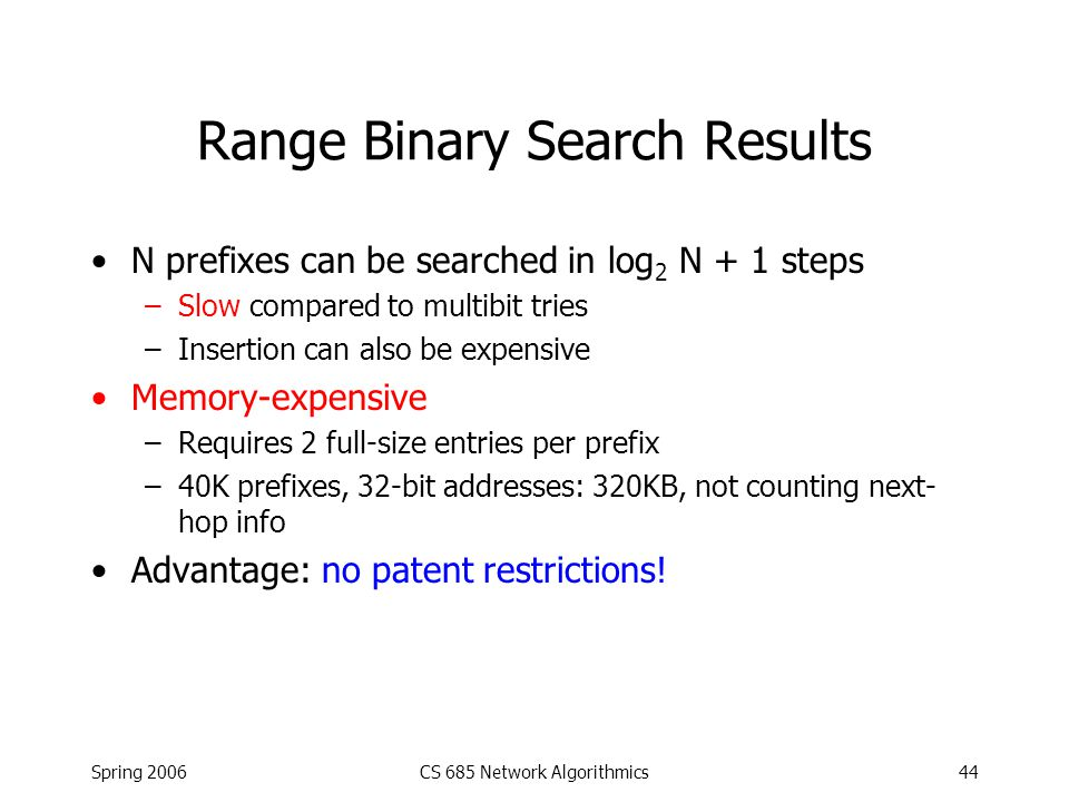 Spring 2006CS 685 Network Algorithmics44 Range Binary Search Results N prefixes can be searched in log 2 N + 1 steps –Slow compared to multibit tries