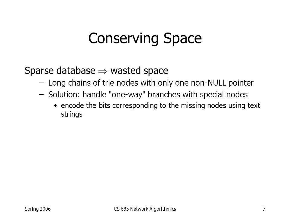 Spring 2006CS 685 Network Algorithmics7 Conserving Space Sparse database  wasted space –Long chains of trie nodes with only one non-NULL pointer –Sol