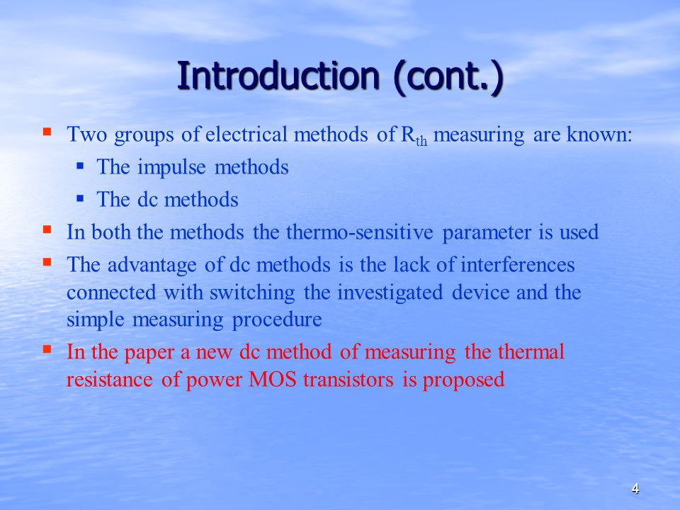 4 Introduction (cont.)   Two groups of electrical methods of R th measuring are known:   The impulse methods   The dc methods   In both the methods the thermo-sensitive parameter is used   The advantage of dc methods is the lack of interferences connected with switching the investigated device and the simple measuring procedure   In the paper a new dc method of measuring the thermal resistance of power MOS transistors is proposed