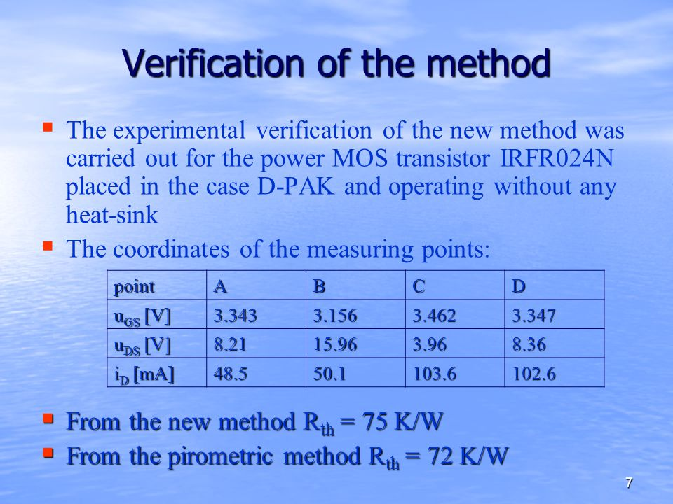 7 Verification of the method   The experimental verification of the new method was carried out for the power MOS transistor IRFR024N placed in the case D-PAK and operating without any heat-sink   The coordinates of the measuring points:  From the new method R th = 75 K/W  From the pirometric method R th = 72 K/W pointABCD u GS [V] 3.3433.1563.4623.347 u DS [V] 8.2115.963.968.36 i D [mA] 48.550.1103.6102.6
