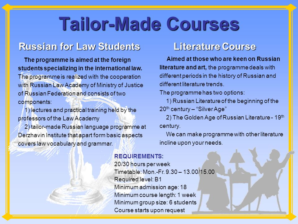 Tailor-Made Courses Russian for Law Students Literature Course Aimed at those who are keen on Russian literature and art, the programme deals with different periods in the history of Russian and different literature trends.