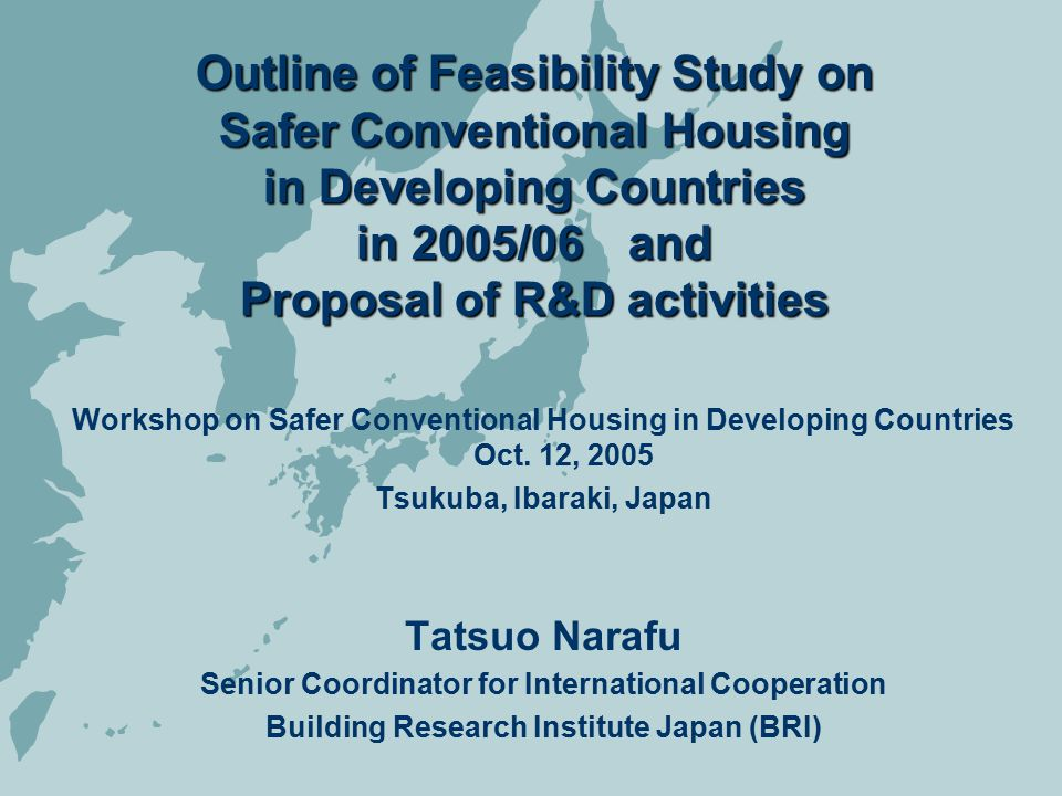 Feasibility Study on a Comprehensive Approach to Safer Conventional Housing in DC's Proposed by BRI Aim -to contribute to mitigate earthquake disasters through dissemination of appropriate technologies We are focusing on: -feasible and affordable technologies for communities/people -strategies for dissemination of technologies -diffusion and sustainable growing of technologies in communities along with economical effects such as job opportunities