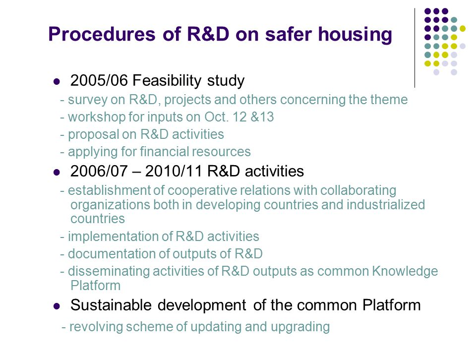 Procedures of R&D on safer housing 2005/06 Feasibility study - survey on R&D, projects and others concerning the theme - workshop for inputs on Oct. 1