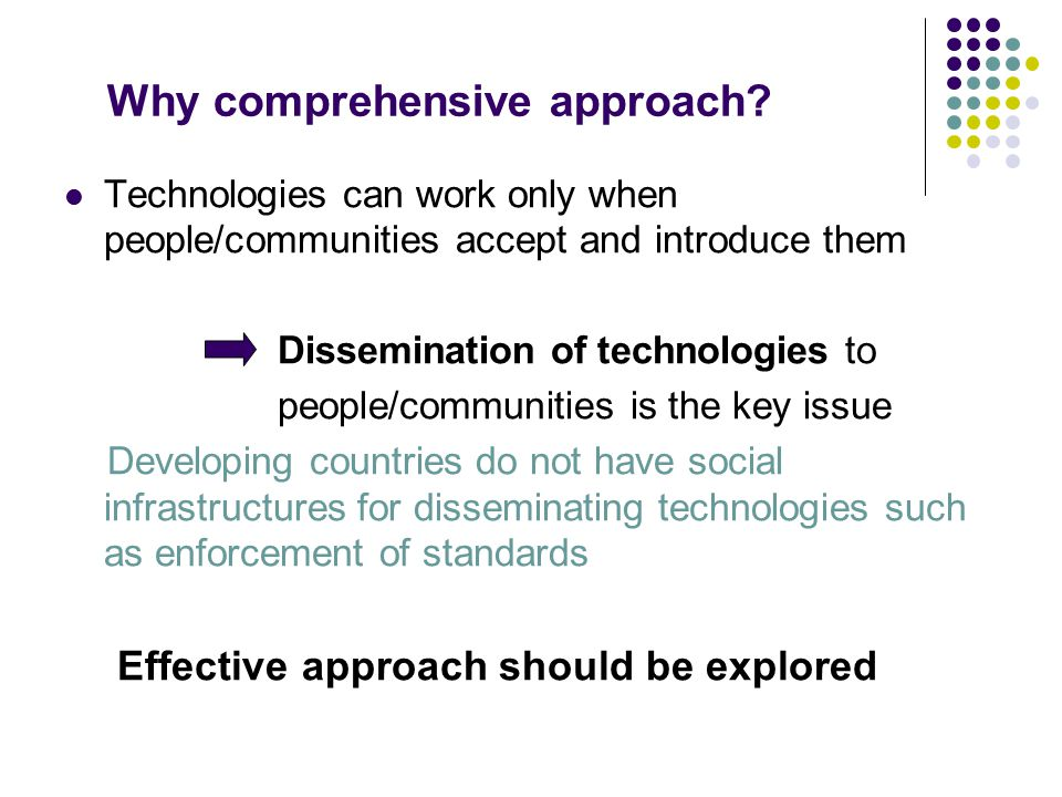 Why comprehensive approach? Technologies can work only when people/communities accept and introduce them Dissemination of technologies to people/commu