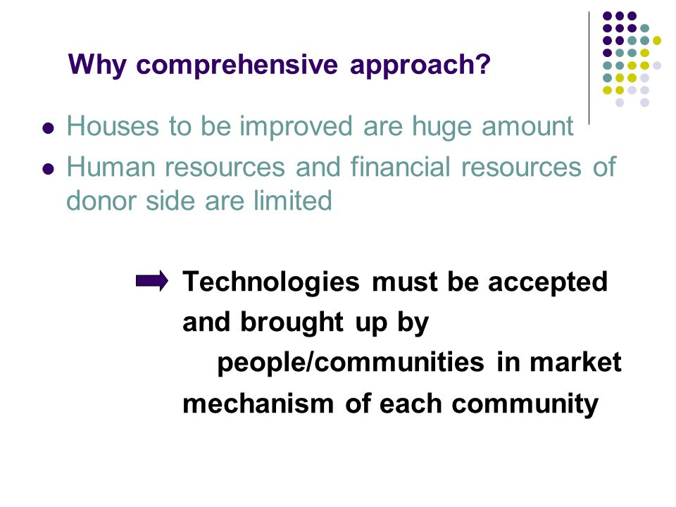 Why comprehensive approach? Houses to be improved are huge amount Human resources and financial resources of donor side are limited Technologies must