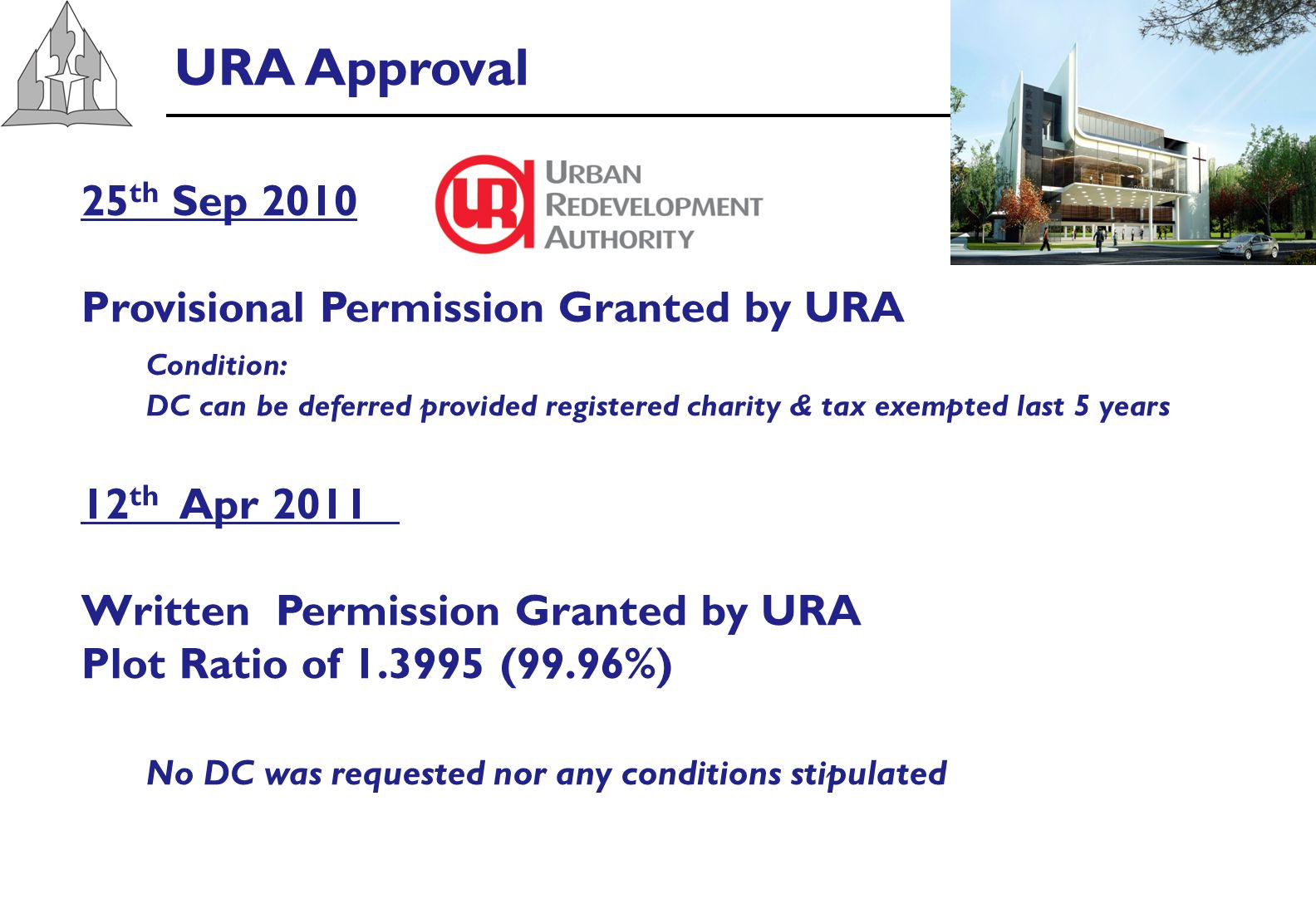 URA Approval 25 th Sep 2010 Provisional Permission Granted by URA Condition: DC can be deferred provided registered charity & tax exempted last 5 years 12 th Apr 2011 Written Permission Granted by URA Plot Ratio of 1.3995 (99.96%) No DC was requested nor any conditions stipulated