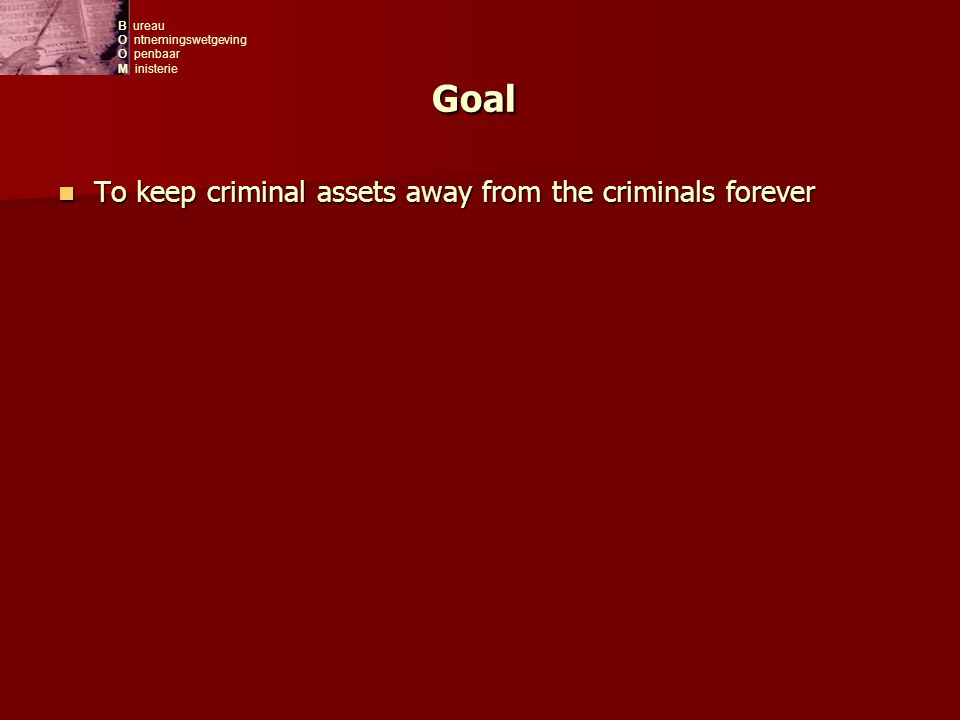 B ureau O ntnemingswetgeving O penbaar M inisterie Goal To keep criminal assets away from the criminals forever To keep criminal assets away from the criminals forever
