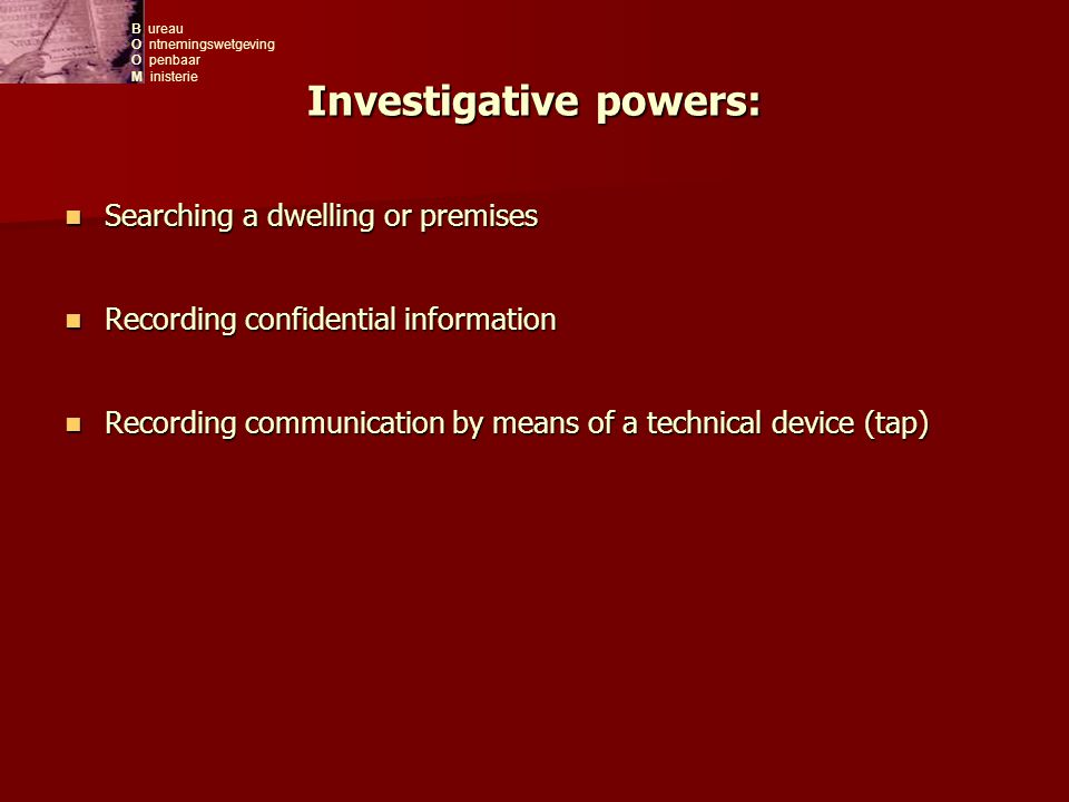 B ureau O ntnemingswetgeving O penbaar M inisterie Investigative powers: Searching a dwelling or premises Searching a dwelling or premises Recording confidential information Recording confidential information Recording communication by means of a technical device (tap) Recording communication by means of a technical device (tap)