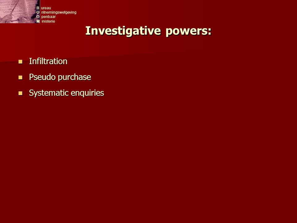 B ureau O ntnemingswetgeving O penbaar M inisterie Investigative powers: Infiltration Infiltration Pseudo purchase Pseudo purchase Systematic enquiries Systematic enquiries