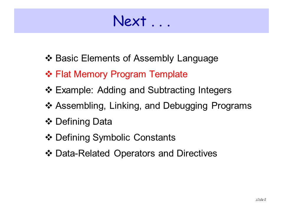 slide 9 Flat Memory Program Template TITLE Flat Memory Program Template (Template.asm) ; Program Description: ; Author:Creation Date: ; Modified by:Modification Date:.686.MODEL FLAT, STDCALL.STACK INCLUDE Irvine32.inc.DATA ; (insert variables here).CODE main PROC ; (insert executable instructions here) exit main ENDP ; (insert additional procedures here) END main