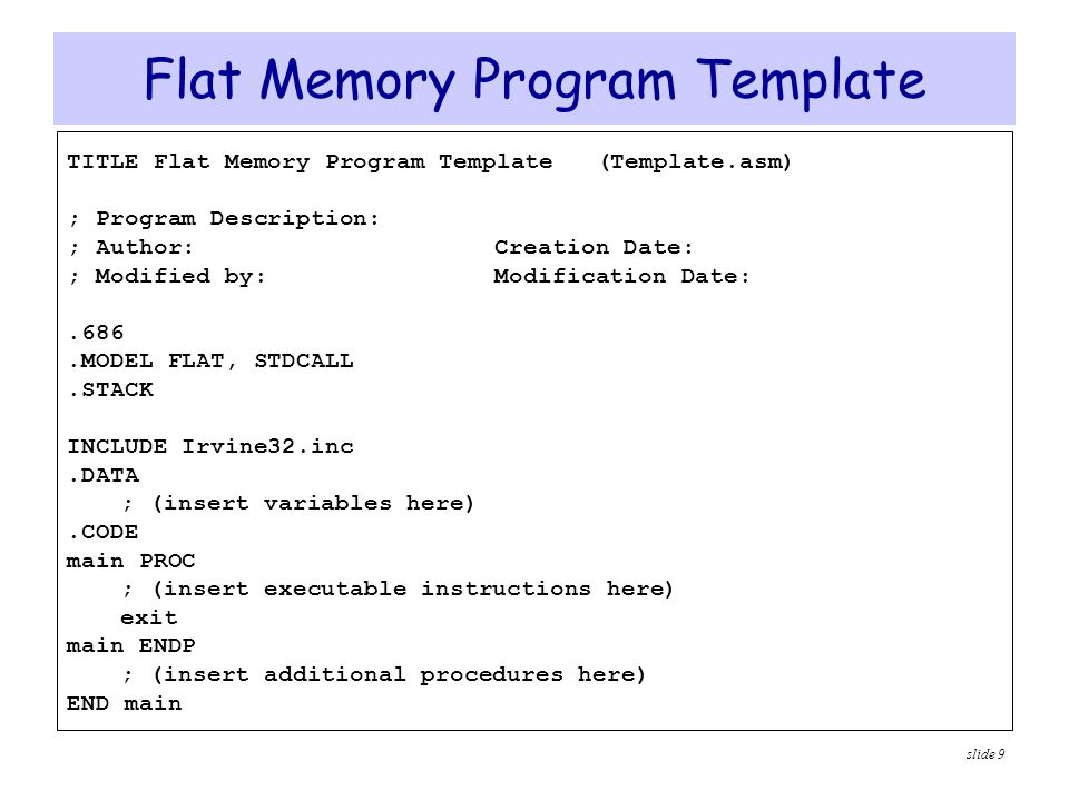 slide 10 TITLE and.MODEL Directives  TITLE line (optional)  Contains a brief heading of the program and the disk file name .MODEL directive  Specifies the memory configuration  the FLAT memory model  Linear 32-bit address space (no segmentation)  STDCALL directive tells the assembler to use …  Standard conventions for names and procedure calls .686 processor directive  Used before the.MODEL directive  Program can use instructions of Pentium P6 architecture  At least the.386 directive should be used with the FLAT model