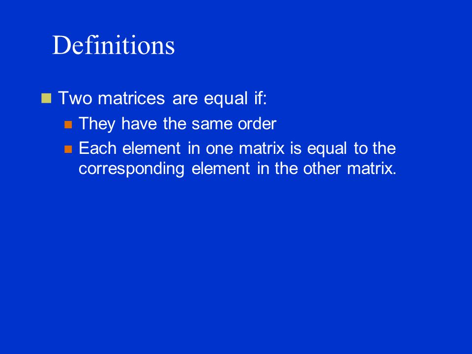 Definitions Two matrices are equal if: They have the same order Each element in one matrix is equal to the corresponding element in the other matrix.