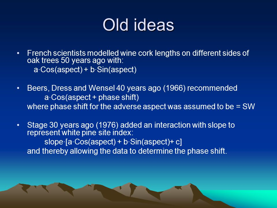Old ideas French scientists modelled wine cork lengths on different sides of oak trees 50 years ago with: a·Cos(aspect) + b·Sin(aspect) Beers, Dress and Wensel 40 years ago (1966) recommended a·Cos(aspect + phase shift) where phase shift for the adverse aspect was assumed to be = SW Stage 30 years ago (1976) added an interaction with slope to represent white pine site index: slope·[a·Cos(aspect) + b·Sin(aspect)+ c] and thereby allowing the data to determine the phase shift.