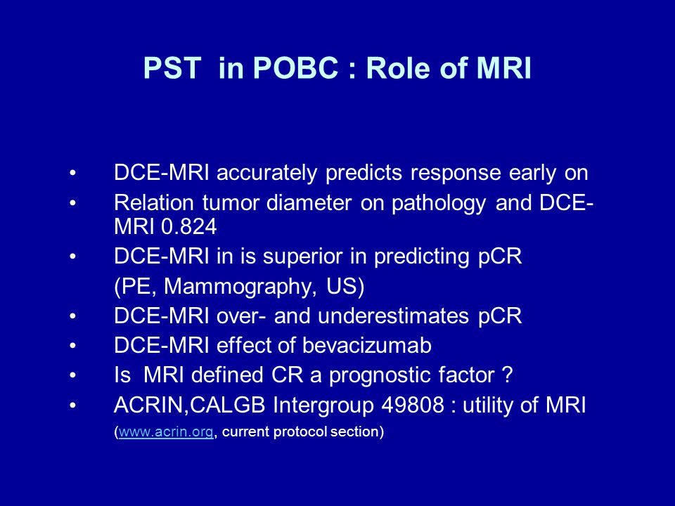 PST in POBC : Role of MRI DCE-MRI accurately predicts response early on Relation tumor diameter on pathology and DCE- MRI 0.824 DCE-MRI in is superior in predicting pCR (PE, Mammography, US) DCE-MRI over- and underestimates pCR DCE-MRI effect of bevacizumab Is MRI defined CR a prognostic factor .