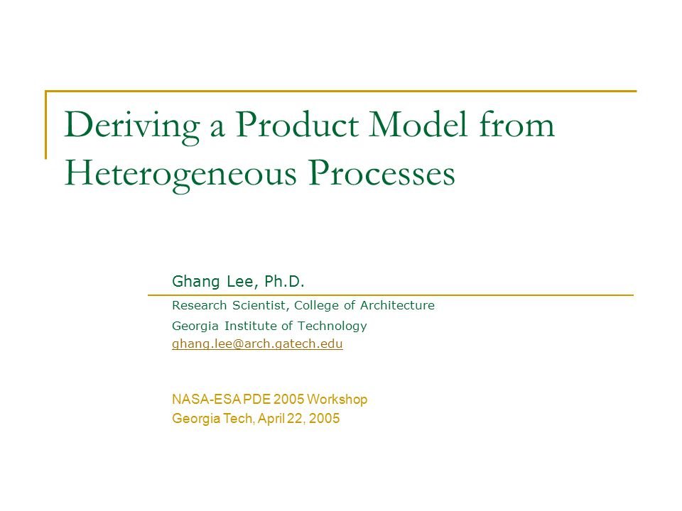 Deriving a Product Model from Heterogeneous Processes Ghang Lee, Ph.D. Research Scientist, College of Architecture Georgia Institute of Technology gha