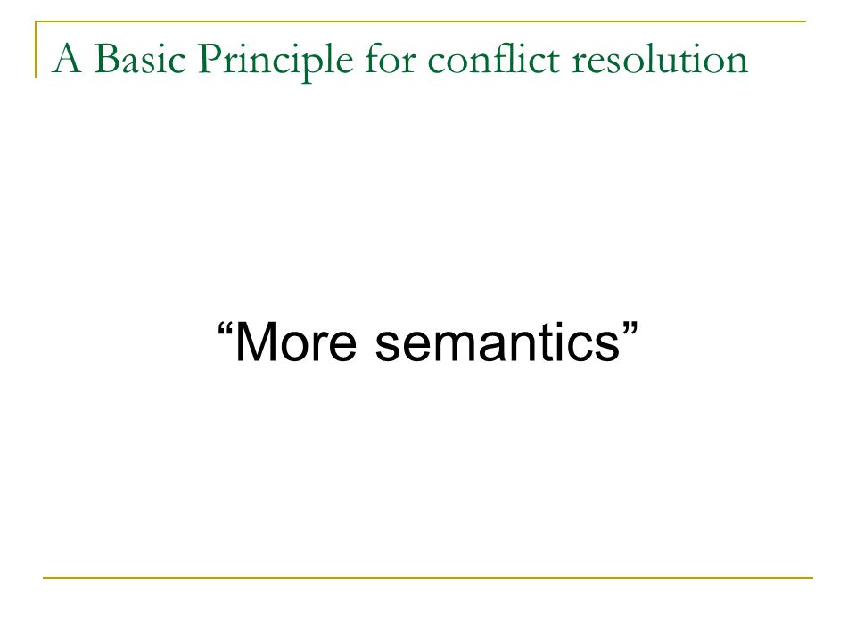 "A Basic Principle for conflict resolution ""More semantics"""