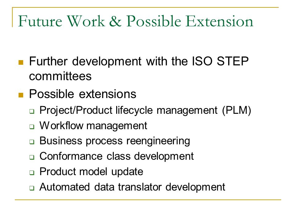 Future Work & Possible Extension Further development with the ISO STEP committees Possible extensions  Project/Product lifecycle management (PLM)  Workflow management  Business process reengineering  Conformance class development  Product model update  Automated data translator development