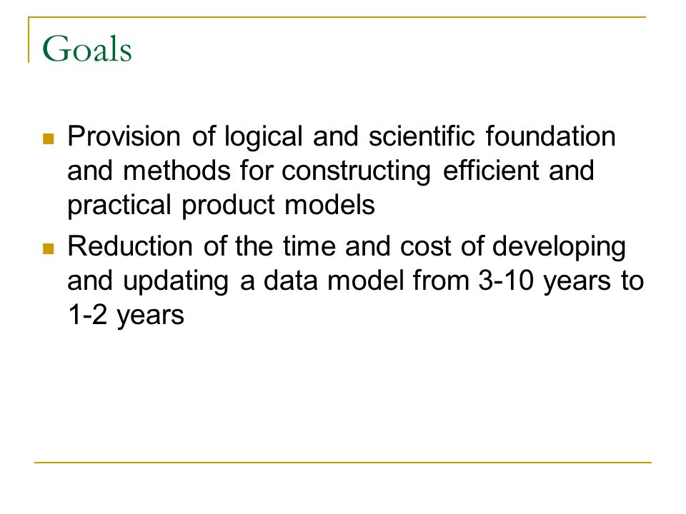 Goals Provision of logical and scientific foundation and methods for constructing efficient and practical product models Reduction of the time and cost of developing and updating a data model from 3-10 years to 1-2 years