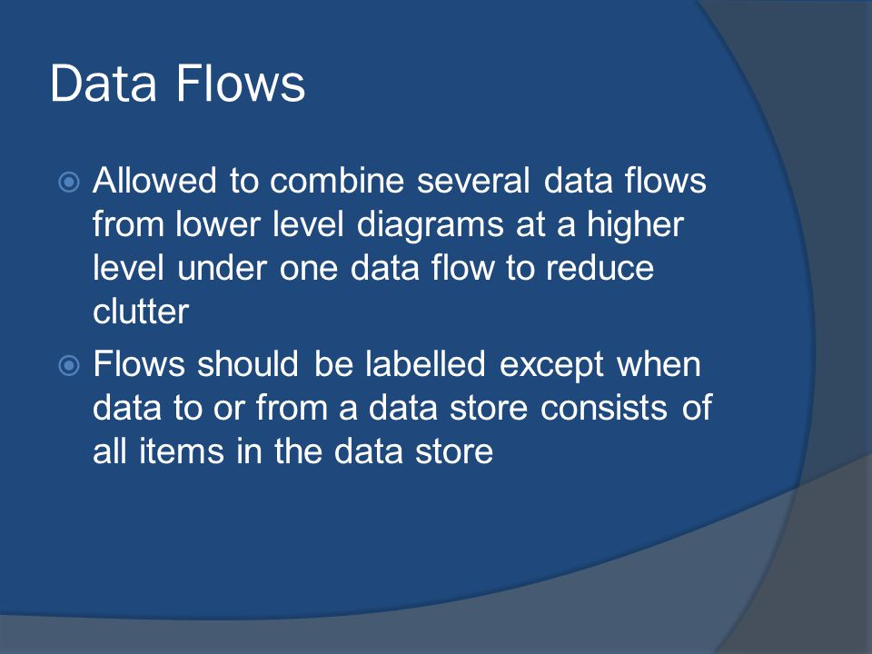 Data Flows  Allowed to combine several data flows from lower level diagrams at a higher level under one data flow to reduce clutter  Flows should be labelled except when data to or from a data store consists of all items in the data store