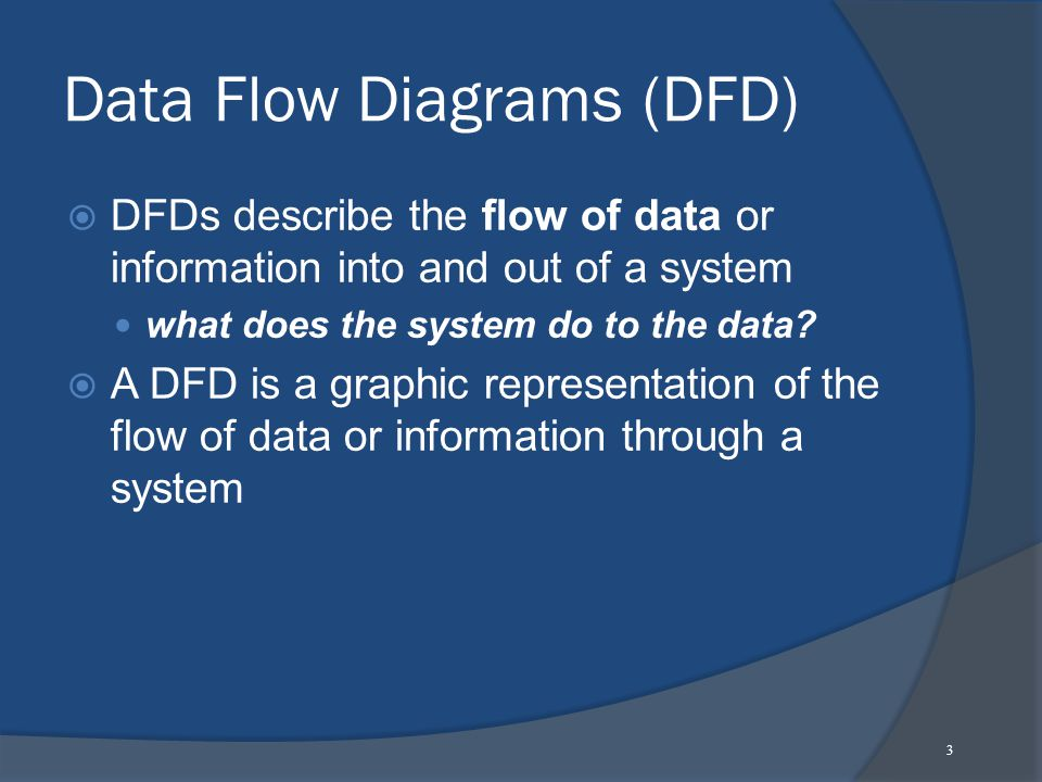 3 Data Flow Diagrams (DFD)  DFDs describe the flow of data or information into and out of a system what does the system do to the data.
