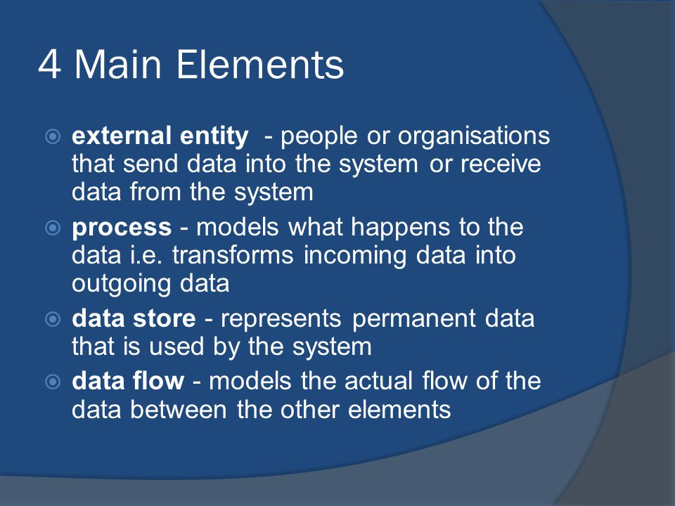 4 Main Elements  external entity - people or organisations that send data into the system or receive data from the system  process - models what happens to the data i.e.