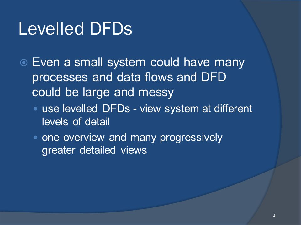 4 Levelled DFDs  Even a small system could have many processes and data flows and DFD could be large and messy use levelled DFDs - view system at different levels of detail one overview and many progressively greater detailed views