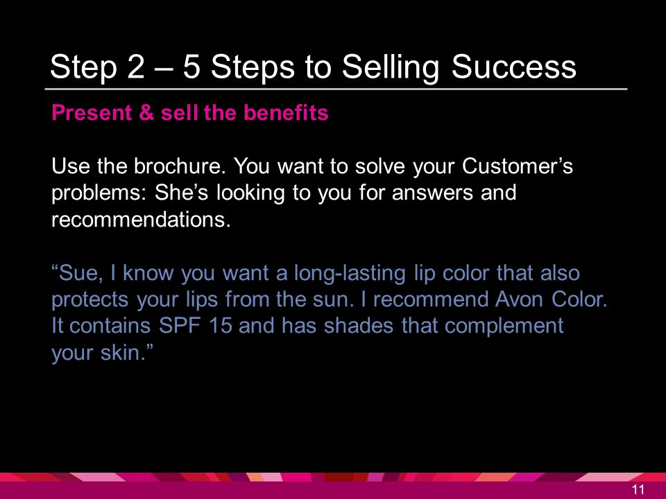 11 Step 2 – 5 Steps to Selling Success Present & sell the benefits Use the brochure. You want to solve your Customer's problems: She's looking to you