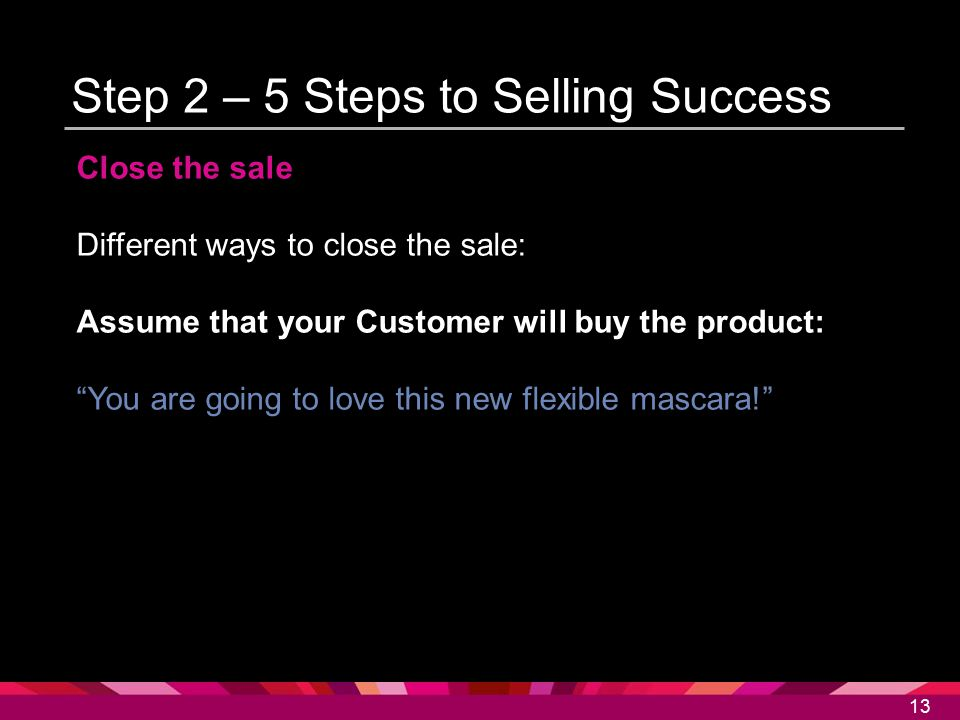 """13 Step 2 – 5 Steps to Selling Success Close the sale Different ways to close the sale: Assume that your Customer will buy the product: """"You are going"""