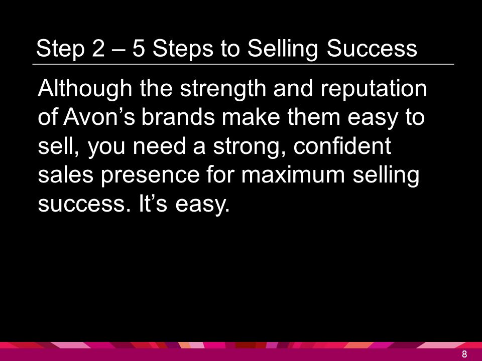 8 8 Step 2 – 5 Steps to Selling Success Although the strength and reputation of Avon's brands make them easy to sell, you need a strong, confident sal