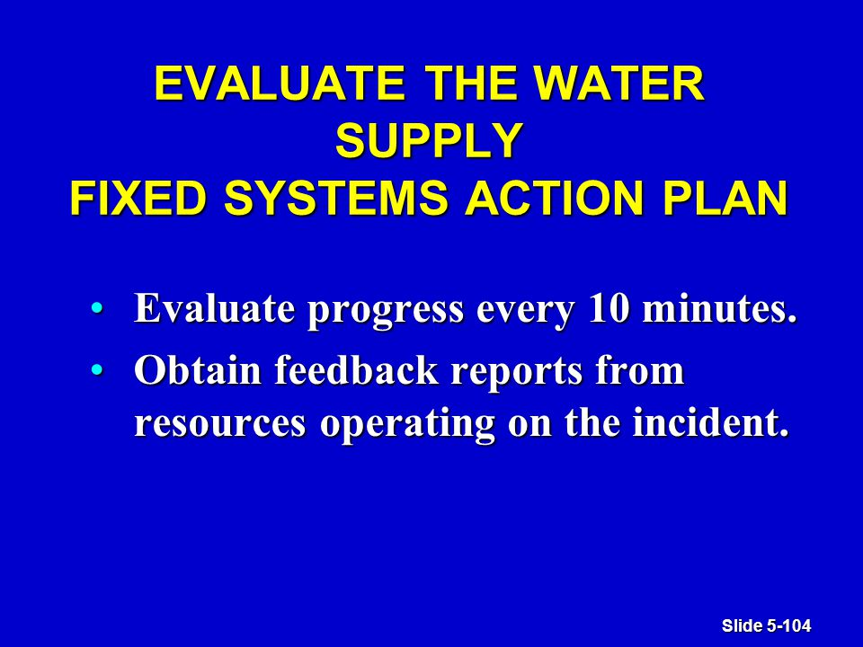 Slide 5-104 EVALUATE THE WATER SUPPLY FIXED SYSTEMS ACTION PLAN Evaluate progress every 10 minutes.Evaluate progress every 10 minutes.