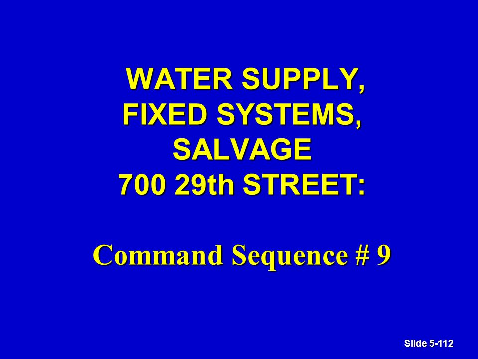 Slide 5-112 WATER SUPPLY, FIXED SYSTEMS, SALVAGE 700 29th STREET: Command Sequence # 9 WATER SUPPLY, FIXED SYSTEMS, SALVAGE 700 29th STREET: Command Sequence # 9