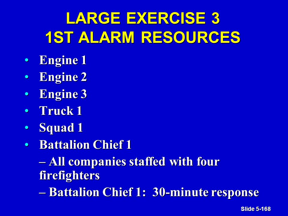 Slide 5-168 LARGE EXERCISE 3 1ST ALARM RESOURCES Engine 1Engine 1 Engine 2Engine 2 Engine 3Engine 3 Truck 1Truck 1 Squad 1Squad 1 Battalion Chief 1Battalion Chief 1 – All companies staffed with four firefighters – Battalion Chief 1: 30-minute response
