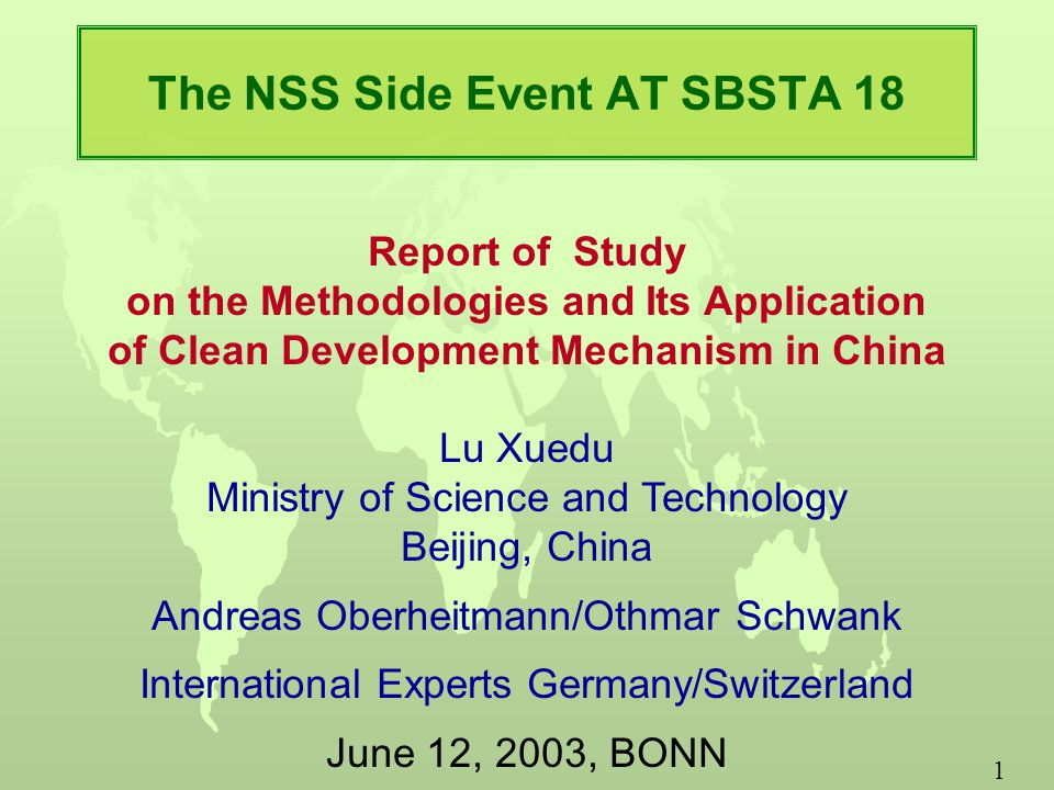 1 The NSS Side Event AT SBSTA 18 Report of Study on the Methodologies and Its Application of Clean Development Mechanism in China Lu Xuedu Ministry of Science and Technology Beijing, China Andreas Oberheitmann/Othmar Schwank International Experts Germany/Switzerland June 12, 2003, BONN