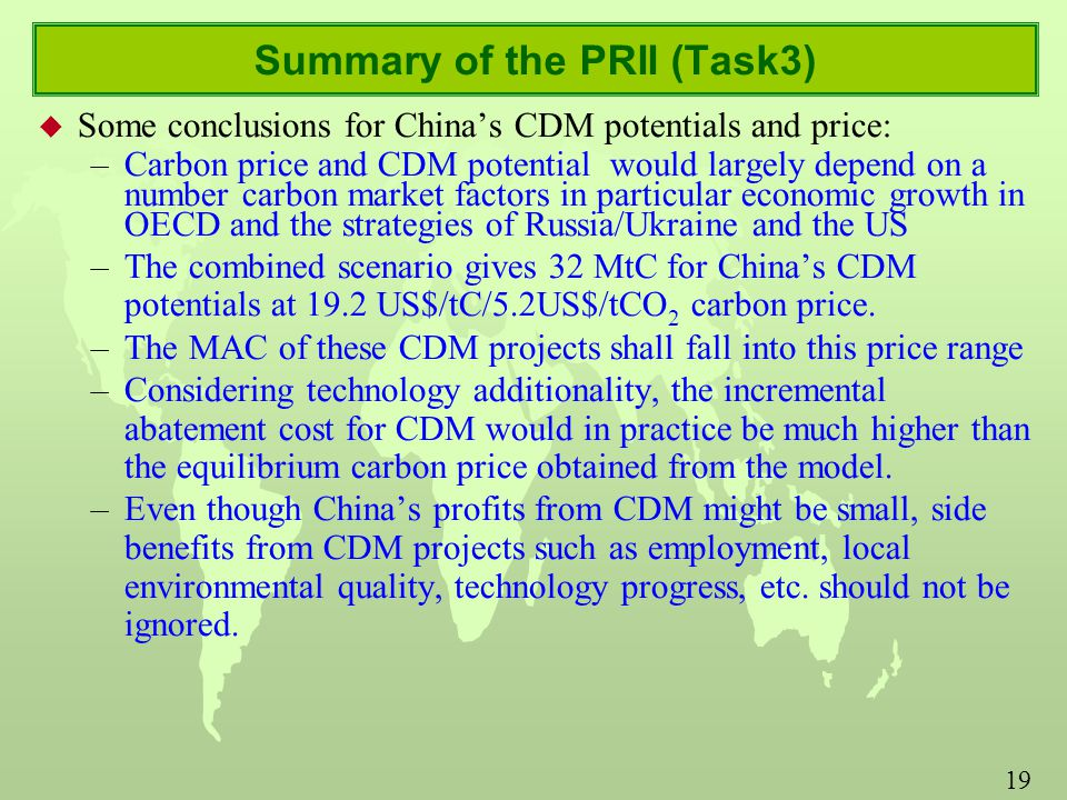 19 Summary of the PRII (Task3) u Some conclusions for China's CDM potentials and price: –Carbon price and CDM potential would largely depend on a number carbon market factors in particular economic growth in OECD and the strategies of Russia/Ukraine and the US –The combined scenario gives 32 MtC for China's CDM potentials at 19.2 US$/tC/5.2US$/tCO 2 carbon price.