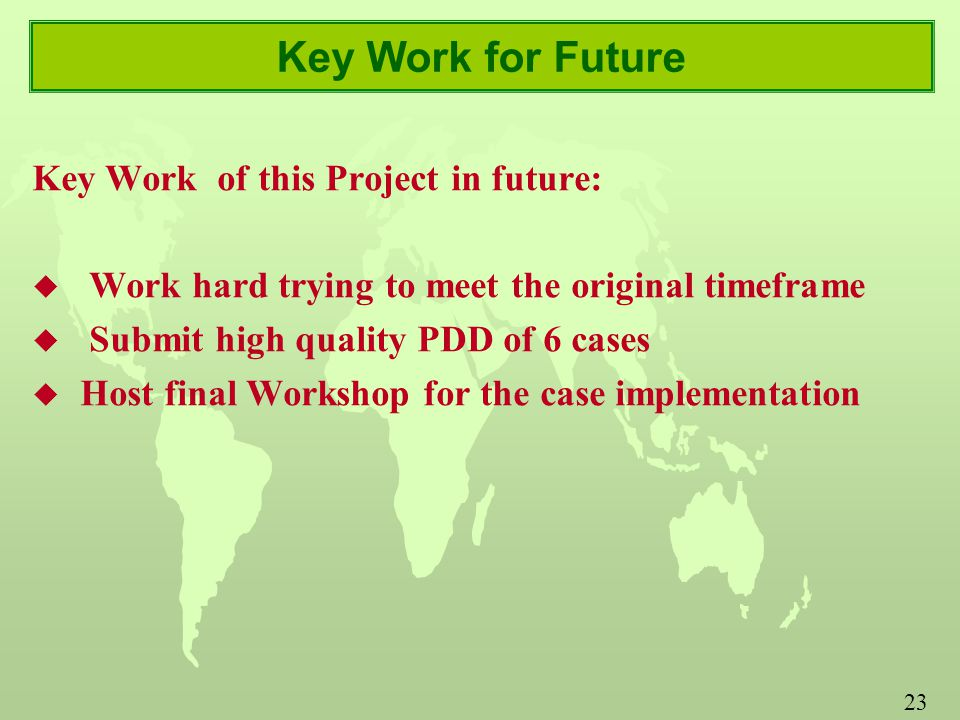 23 Key Work for Future Key Work of this Project in future: u Work hard trying to meet the original timeframe u Submit high quality PDD of 6 cases u Host final Workshop for the case implementation