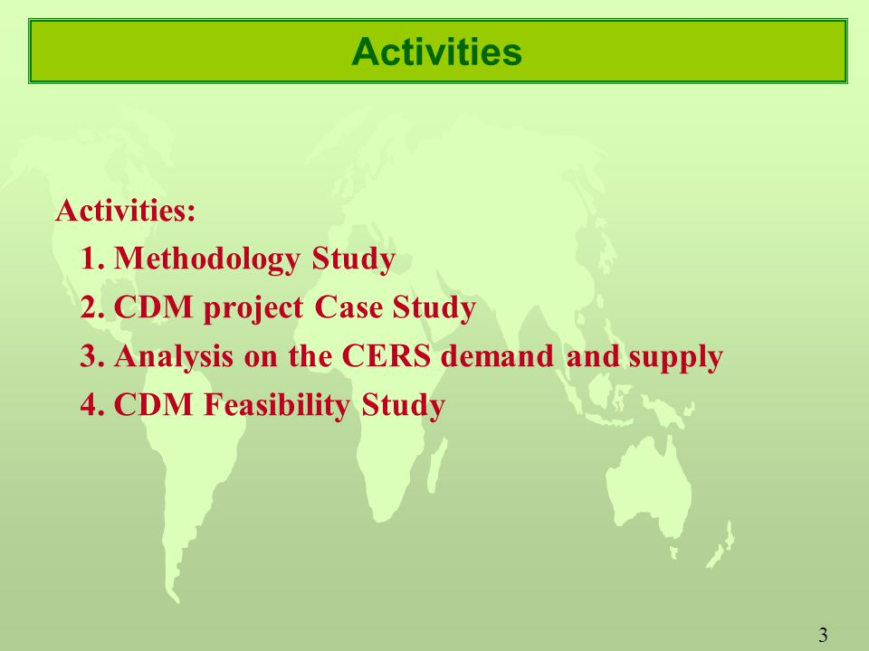 3 Activities Activities: 1. Methodology Study 2. CDM project Case Study 3.