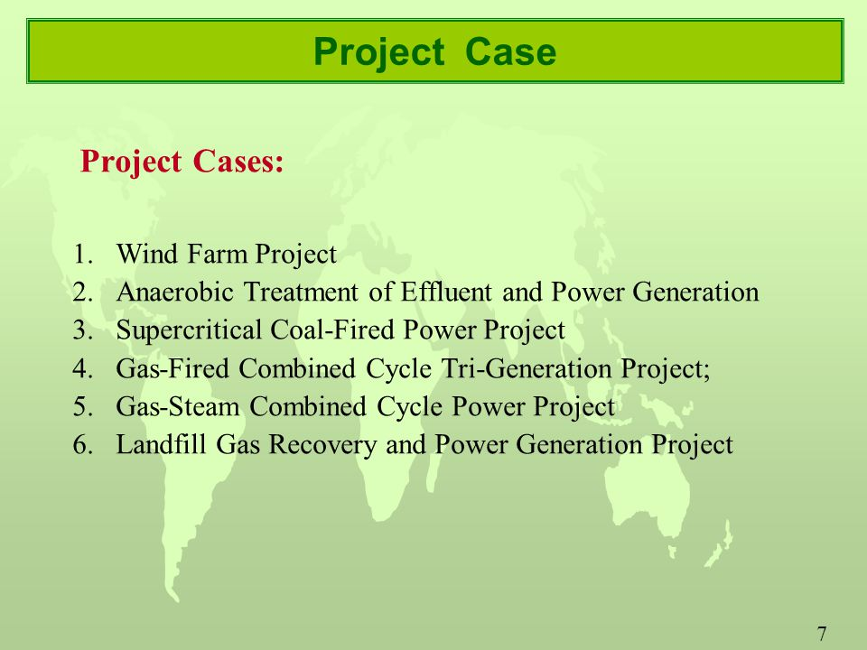 7 Project Case Project Cases: 1.Wind Farm Project 2.Anaerobic Treatment of Effluent and Power Generation 3.Supercritical Coal-Fired Power Project 4.Gas-Fired Combined Cycle Tri-Generation Project; 5.Gas-Steam Combined Cycle Power Project 6.Landfill Gas Recovery and Power Generation Project