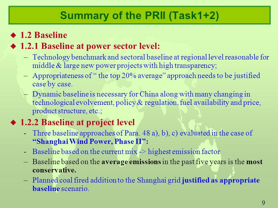 9 Summary of the PRII (Task1+2) u 1.2 Baseline u Baseline at power sector level: –Technology benchmark and sectoral baseline at regional level reasonable for middle & large new power projects with high transparency; –Appropriateness of the top 20% average approach needs to be justified case by case.
