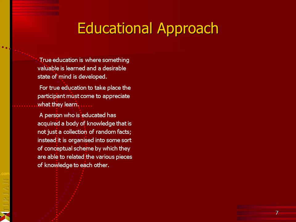 7 7 Educational Approach True education is where something valuable is learned and a desirable state of mind is developed. For true education to take