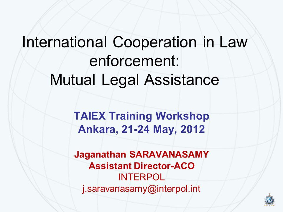 International Cooperation in Law enforcement: Mutual Legal Assistance TAIEX Training Workshop Ankara, 21-24 May, 2012 Jaganathan SARAVANASAMY Assistan