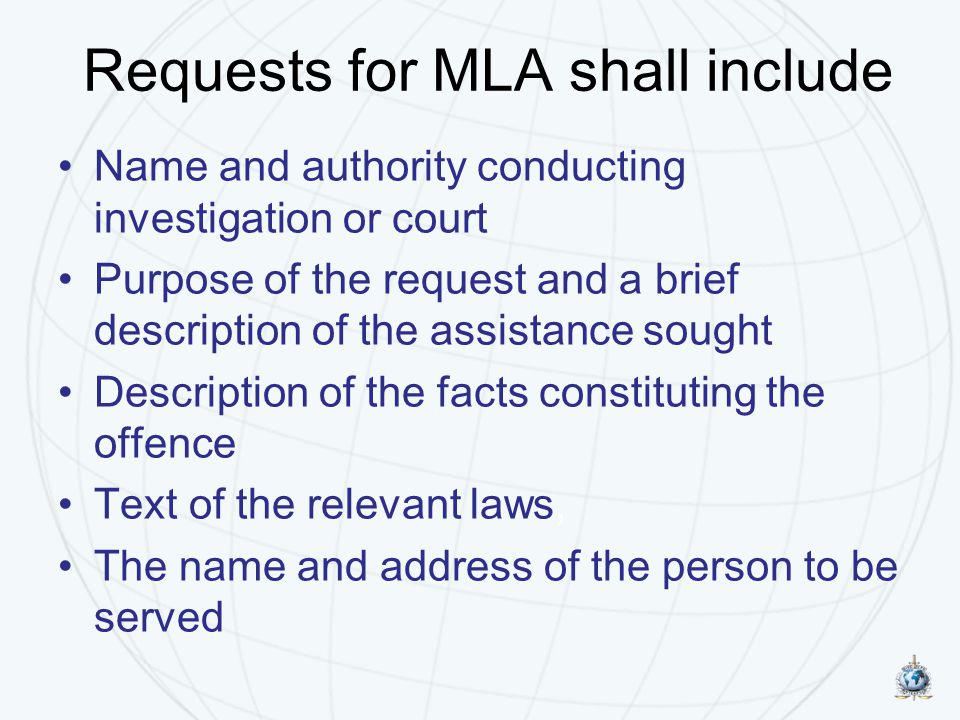 Requests for MLA shall include Name and authority conducting investigation or court Purpose of the request and a brief description of the assistance sought Description of the facts constituting the offence Text of the relevant laws, The name and address of the person to be served
