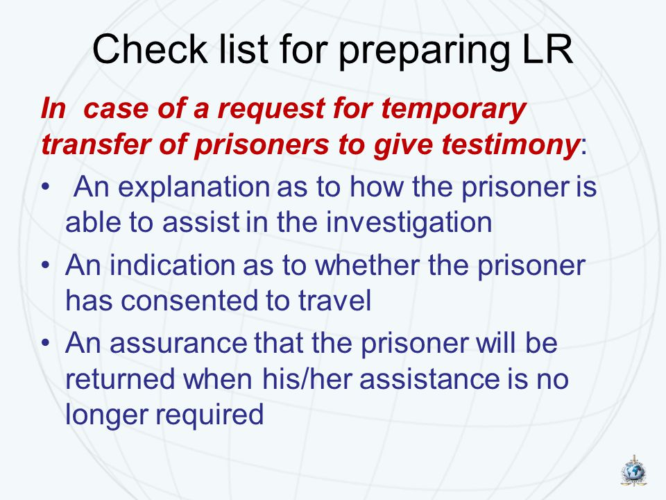 Check list for preparing LR In case of a request for temporary transfer of prisoners to give testimony: An explanation as to how the prisoner is able to assist in the investigation An indication as to whether the prisoner has consented to travel An assurance that the prisoner will be returned when his/her assistance is no longer required