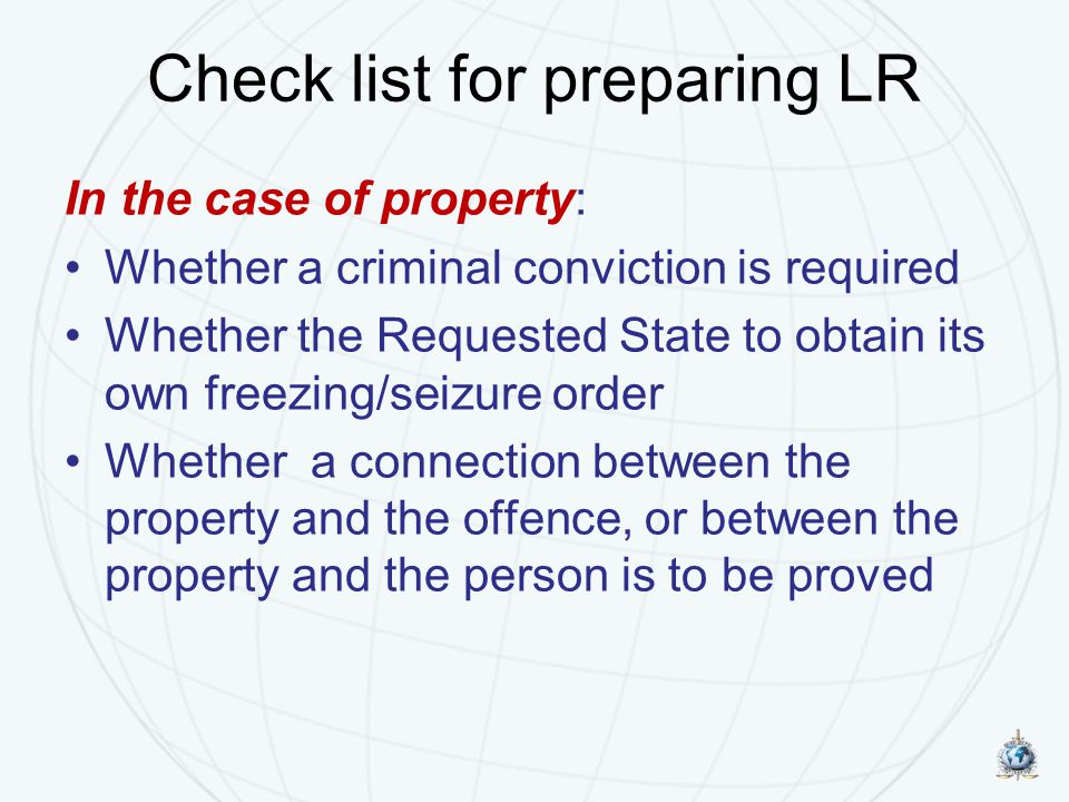 Check list for preparing LR In the case of property: Whether a criminal conviction is required Whether the Requested State to obtain its own freezing/seizure order Whether a connection between the property and the offence, or between the property and the person is to be proved