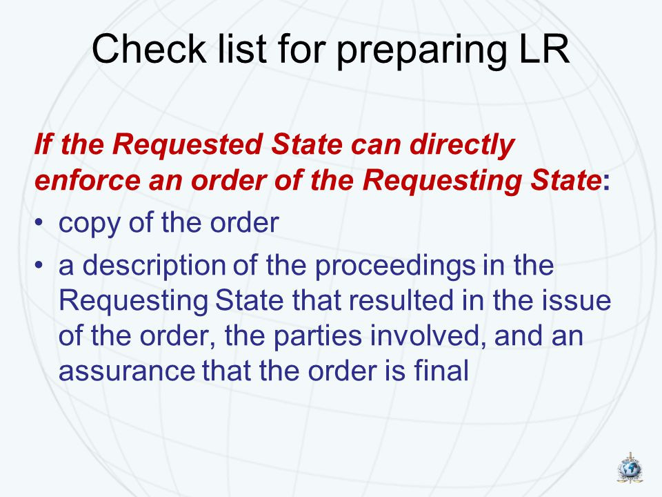 Check list for preparing LR If the Requested State can directly enforce an order of the Requesting State: copy of the order a description of the proce