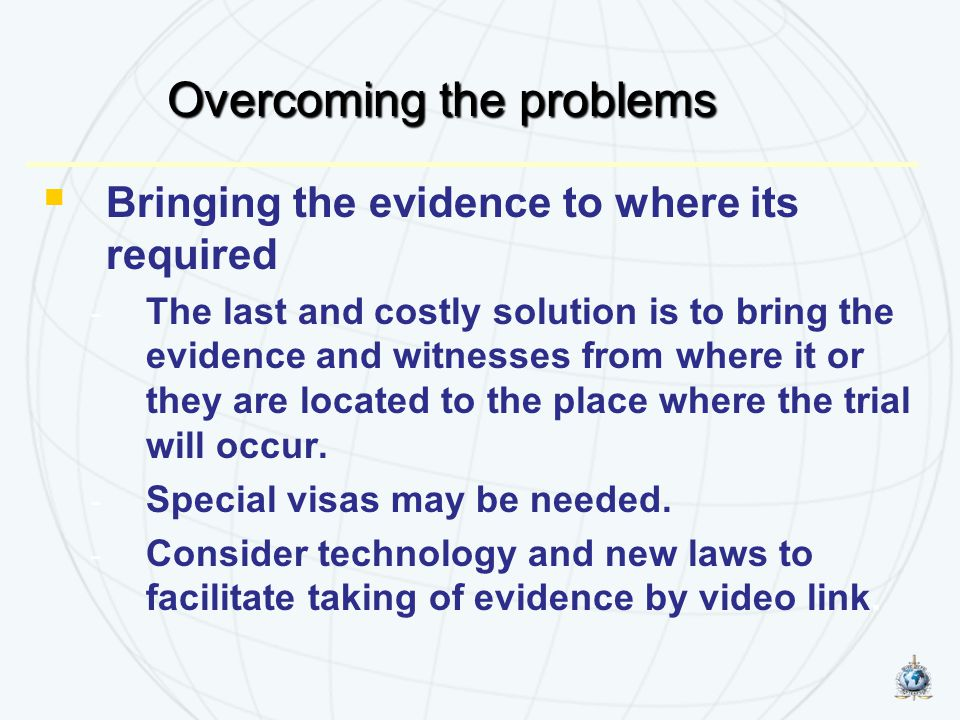  Bringing the evidence to where its required - The last and costly solution is to bring the evidence and witnesses from where it or they are located to the place where the trial will occur.