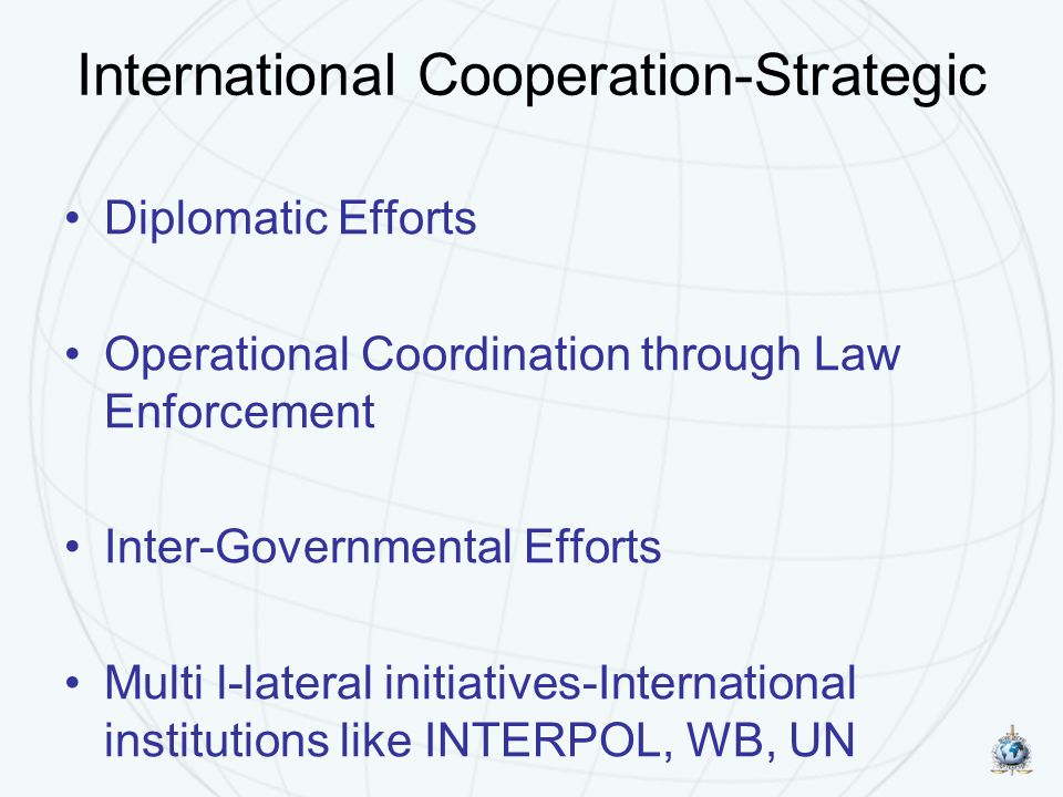 International Cooperation-Strategic Diplomatic Efforts Operational Coordination through Law Enforcement Inter-Governmental Efforts Multi l-lateral initiatives-International institutions like INTERPOL, WB, UN