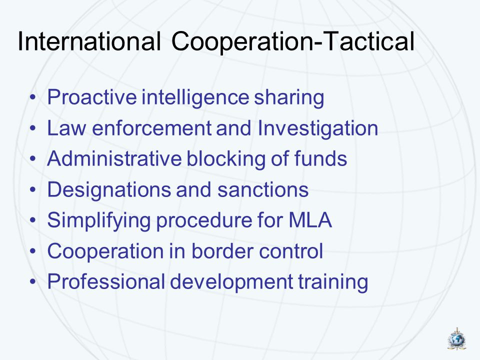 International Cooperation-Tactical Proactive intelligence sharing Law enforcement and Investigation Administrative blocking of funds Designations and sanctions Simplifying procedure for MLA Cooperation in border control Professional development training